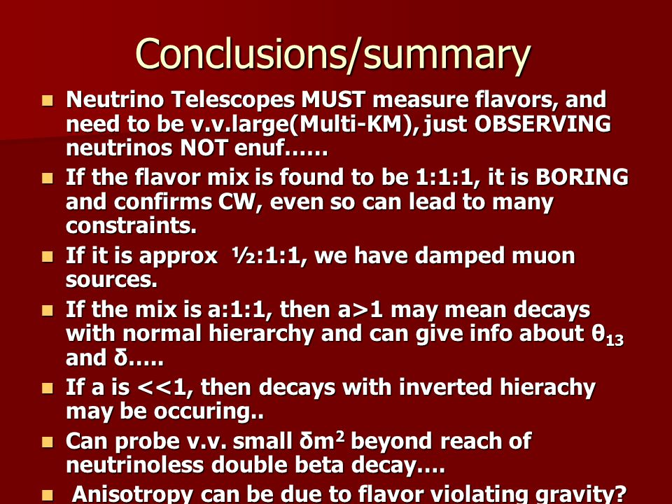 Conclusions/summary Neutrino Telescopes MUST measure flavors, and need to be v.v.large(Multi-KM), just OBSERVING neutrinos NOT enuf…… Neutrino Telescopes MUST measure flavors, and need to be v.v.large(Multi-KM), just OBSERVING neutrinos NOT enuf…… If the flavor mix is found to be 1:1:1, it is BORING and confirms CW, even so can lead to many constraints.