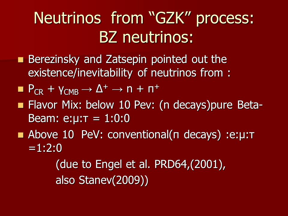 Neutrinos from GZK process: BZ neutrinos: Berezinsky and Zatsepin pointed out the existence/inevitability of neutrinos from : Berezinsky and Zatsepin pointed out the existence/inevitability of neutrinos from : P CR + γ CMB → Δ + → n + π + P CR + γ CMB → Δ + → n + π + Flavor Mix: below 10 Pev: (n decays)pure Beta- Beam: e:μ:τ = 1:0:0 Flavor Mix: below 10 Pev: (n decays)pure Beta- Beam: e:μ:τ = 1:0:0 Above 10 PeV: conventional(π decays) :e:μ:τ =1:2:0 Above 10 PeV: conventional(π decays) :e:μ:τ =1:2:0 (due to Engel et al.
