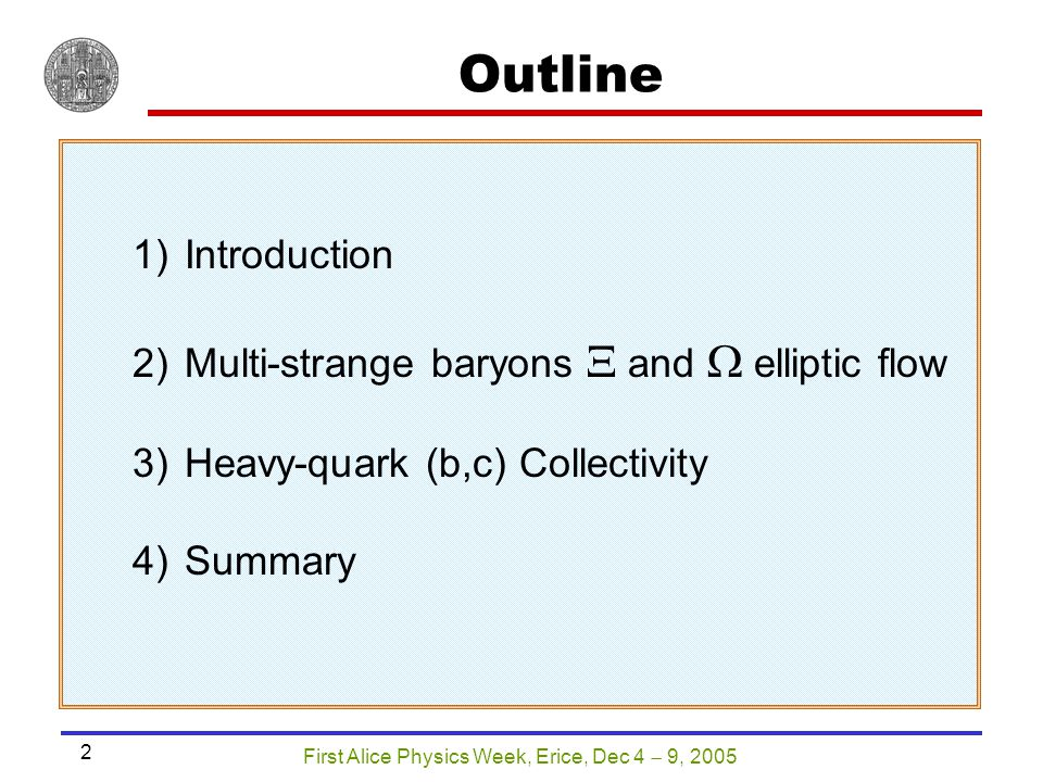 First Alice Physics Week, Erice, Dec 4  9, 2005 2 Outline 1)Introduction 2)Multi-strange baryons  and  elliptic flow 3)Heavy-quark (b,c) Collectivi