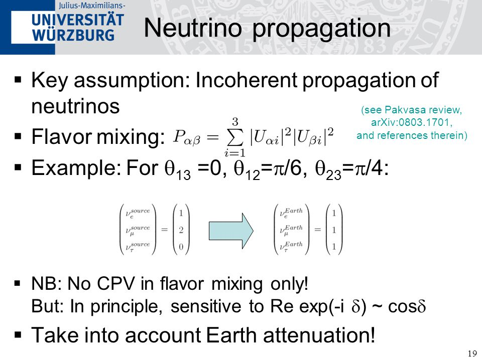 19 Neutrino propagation  Key assumption: Incoherent propagation of neutrinos  Flavor mixing:  Example: For  13 =0,  12 =  /6,  23 =  /4:  NB: No CPV in flavor mixing only.