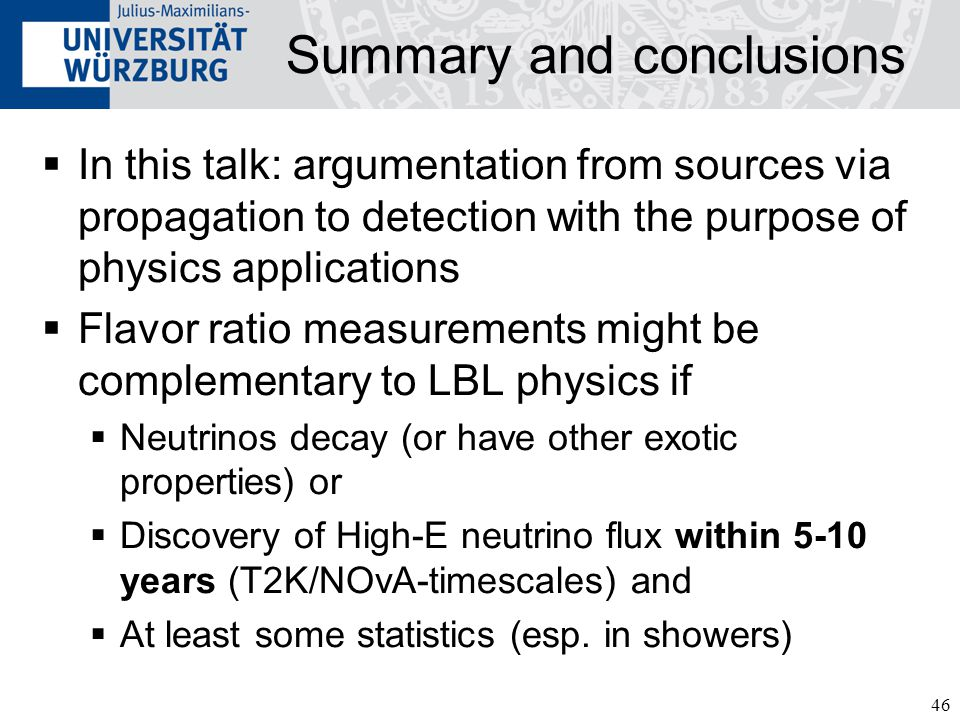46 Summary and conclusions  In this talk: argumentation from sources via propagation to detection with the purpose of physics applications  Flavor ratio measurements might be complementary to LBL physics if  Neutrinos decay (or have other exotic properties) or  Discovery of High-E neutrino flux within 5-10 years (T2K/NOvA-timescales) and  At least some statistics (esp.