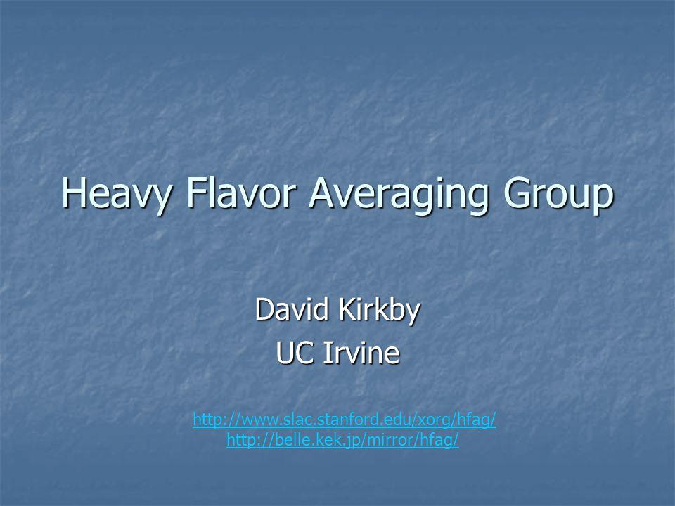 Heavy Flavor Averaging Group David Kirkby UC Irvine http://www.slac.stanford.edu/xorg/hfag/ http://belle.kek.jp/mirror/hfag/