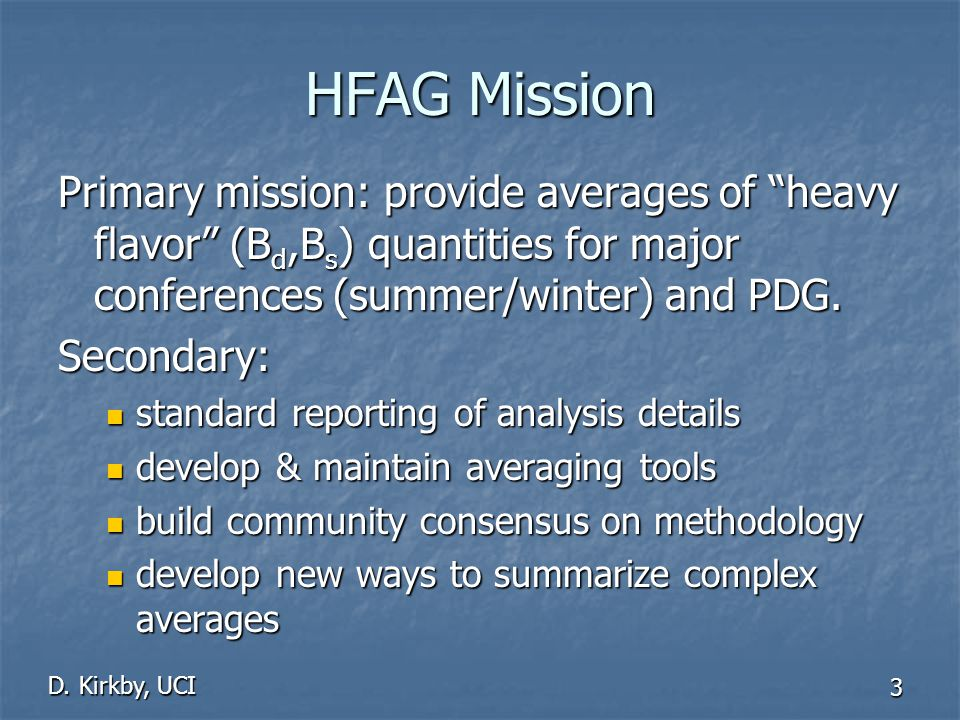"""D. Kirkby, UCI 3 HFAG Mission Primary mission: provide averages of """"heavy flavor"""" (B d,B s ) quantities for major conferences (summer/winter) and PDG."""