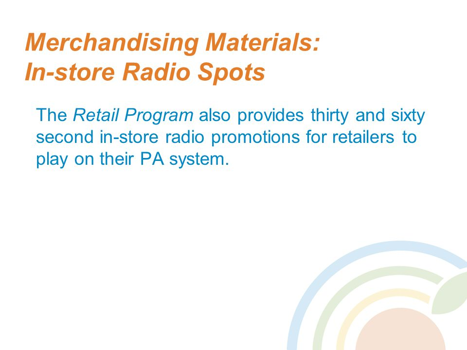 Merchandising Materials: In-store Radio Spots The Retail Program also provides thirty and sixty second in-store radio promotions for retailers to play on their PA system.