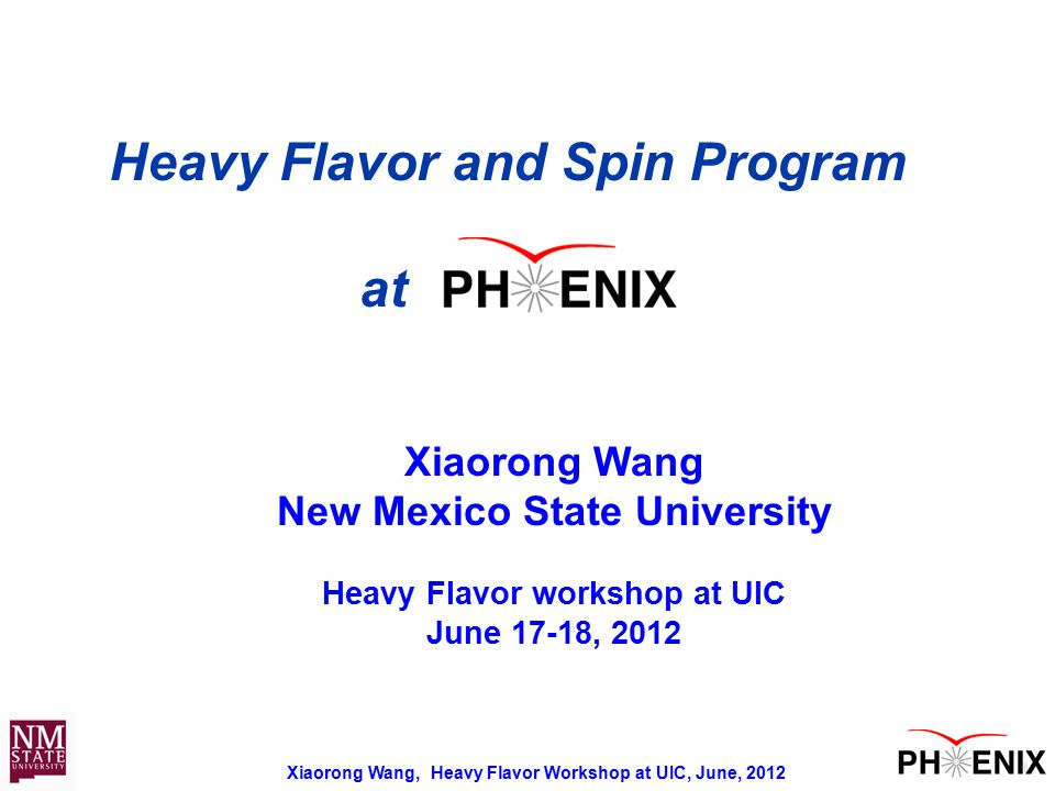 Xiaorong Wang, Heavy Flavor Workshop at UIC, June, 2012 11 Heavy Flavor and Spin Program at Xiaorong Wang New Mexico State University Heavy Flavor workshop at UIC June 17-18, 2012