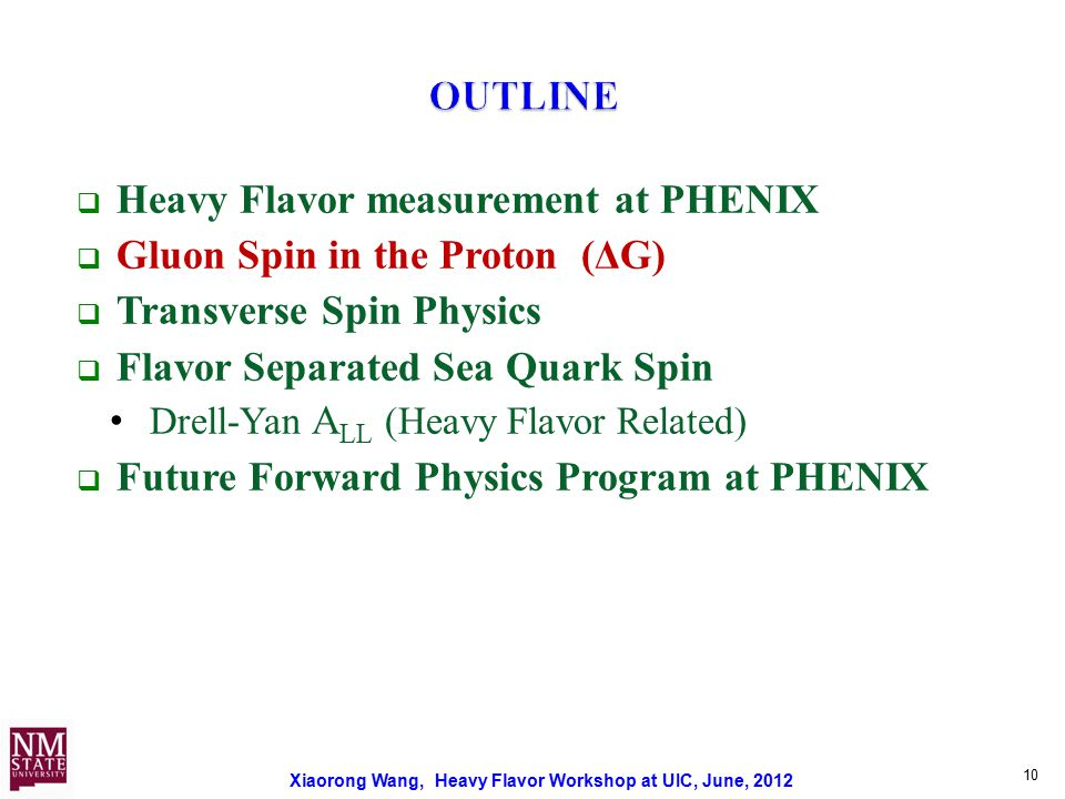 Xiaorong Wang, Heavy Flavor Workshop at UIC, June, 2012 10  Heavy Flavor measurement at PHENIX  Gluon Spin in the Proton (ΔG)  Transverse Spin Physics  Flavor Separated Sea Quark Spin Drell-Yan A LL (Heavy Flavor Related)  Future Forward Physics Program at PHENIX
