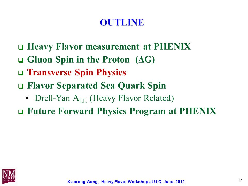 Xiaorong Wang, Heavy Flavor Workshop at UIC, June, 2012 17  Heavy Flavor measurement at PHENIX  Gluon Spin in the Proton (ΔG)  Transverse Spin Physics  Flavor Separated Sea Quark Spin Drell-Yan A LL (Heavy Flavor Related)  Future Forward Physics Program at PHENIX