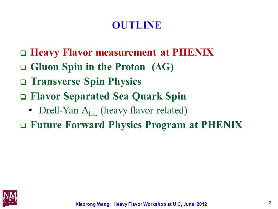 Xiaorong Wang, Heavy Flavor Workshop at UIC, June, 2012 2  Heavy Flavor measurement at PHENIX  Gluon Spin in the Proton (ΔG)  Transverse Spin Physics  Flavor Separated Sea Quark Spin Drell-Yan A LL (heavy flavor related)  Future Forward Physics Program at PHENIX