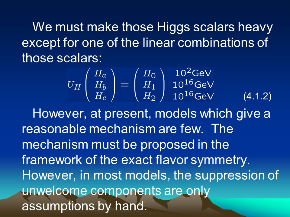 We must make those Higgs scalars heavy except for one of the linear combinations of those scalars: (4.1.2) However, at present, models which give a re