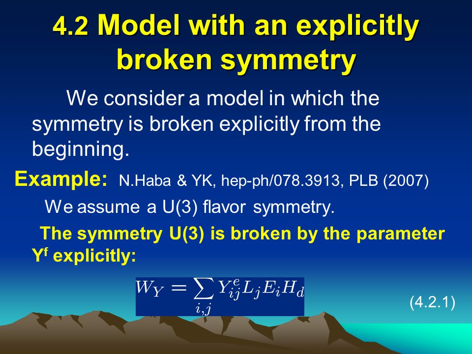 4.2 Model with an explicitly broken symmetry We consider a model in which the symmetry is broken explicitly from the beginning. Example: N.Haba & YK,