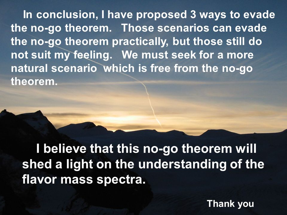 I believe that this no-go theorem will shed a light on the understanding of the flavor mass spectra. Thank you In conclusion, I have proposed 3 ways t