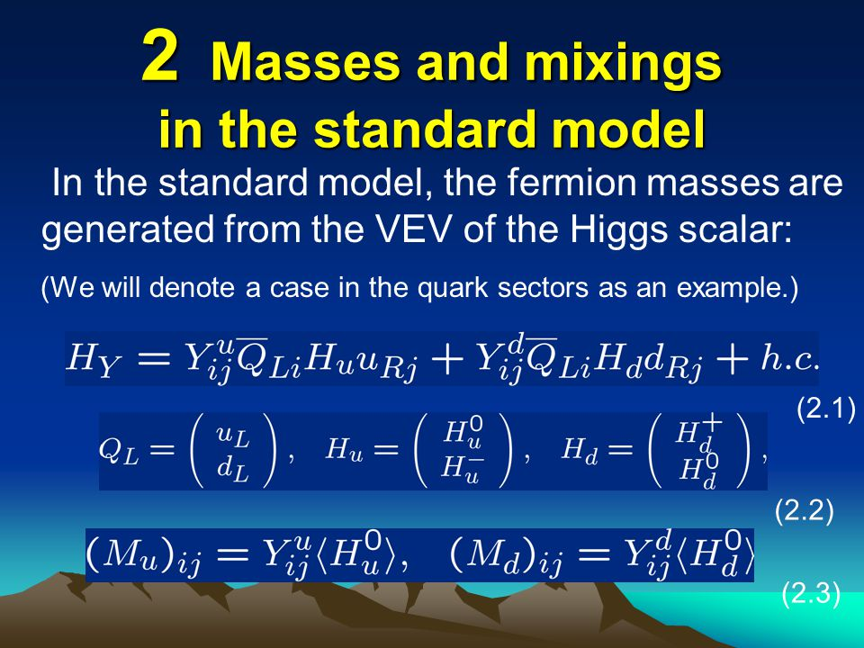2 Masses and mixings in the standard model In the standard model, the fermion masses are generated from the VEV of the Higgs scalar: (We will denote a