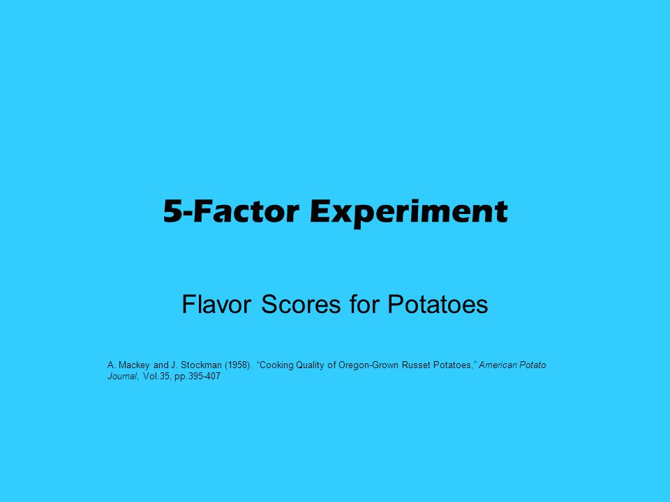 "5-Factor Experiment Flavor Scores for Potatoes A. Mackey and J. Stockman (1958). ""Cooking Quality of Oregon-Grown Russet Potatoes,"" American Potato Jo"