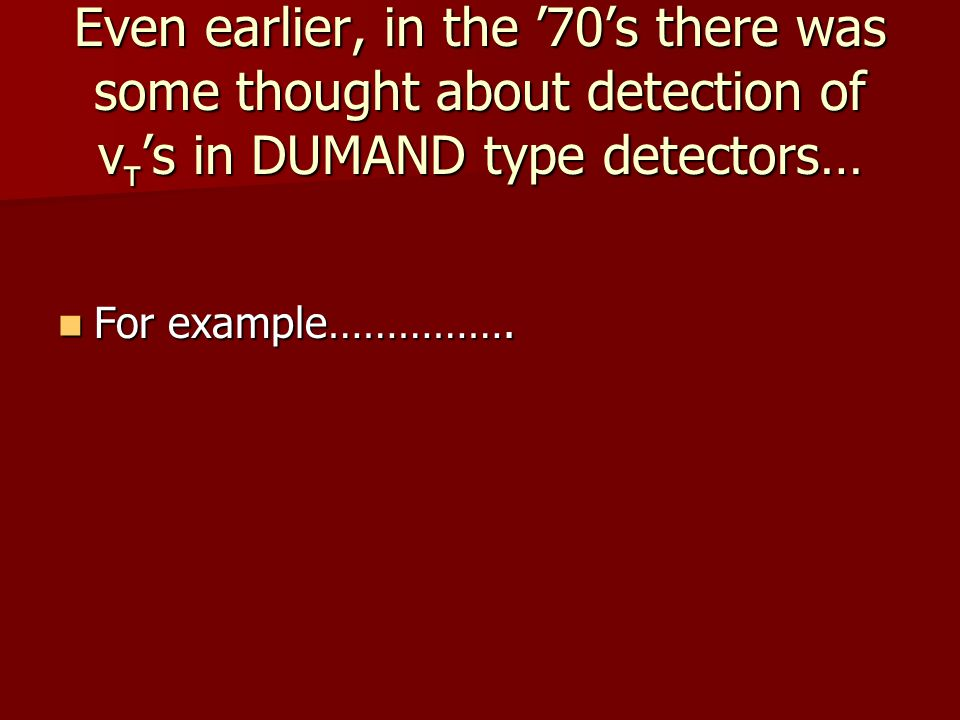 Even earlier, in the '70's there was some thought about detection of ν τ 's in DUMAND type detectors… For example…………….