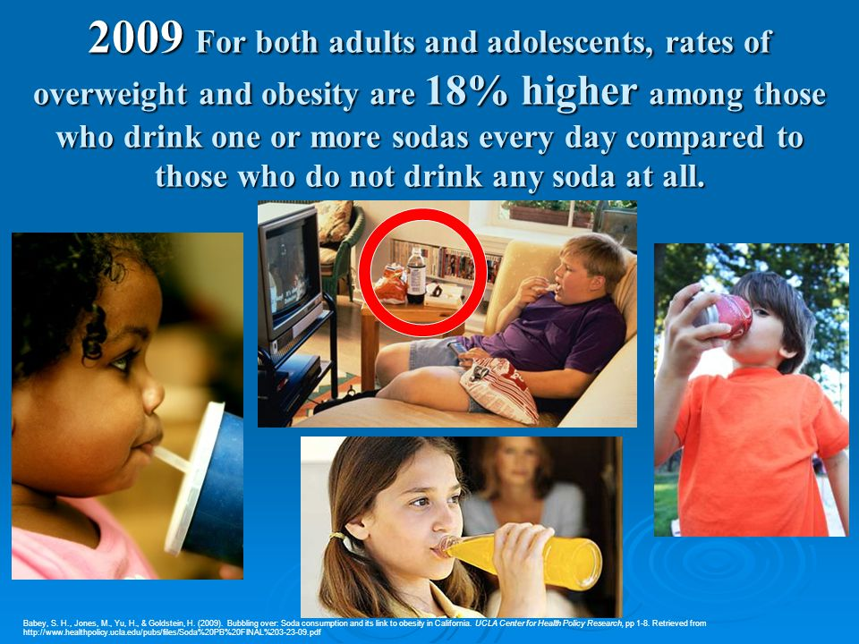 2009 For both adults and adolescents, rates of overweight and obesity are 18% higher among those who drink one or more sodas every day compared to tho
