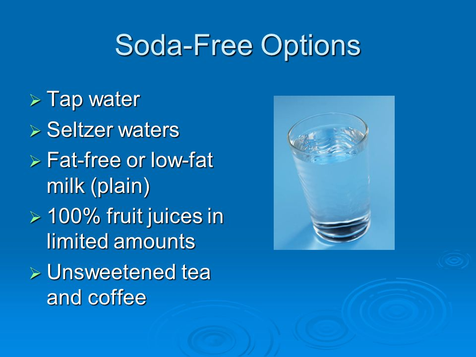 Soda-Free Options  Tap water  Seltzer waters  Fat-free or low-fat milk (plain)  100% fruit juices in limited amounts  Unsweetened tea and coffee