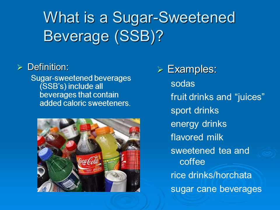 What is a Sugar-Sweetened Beverage (SSB)?  Definition: Sugar-sweetened beverages (SSB's) include all beverages that contain added caloric sweeteners.