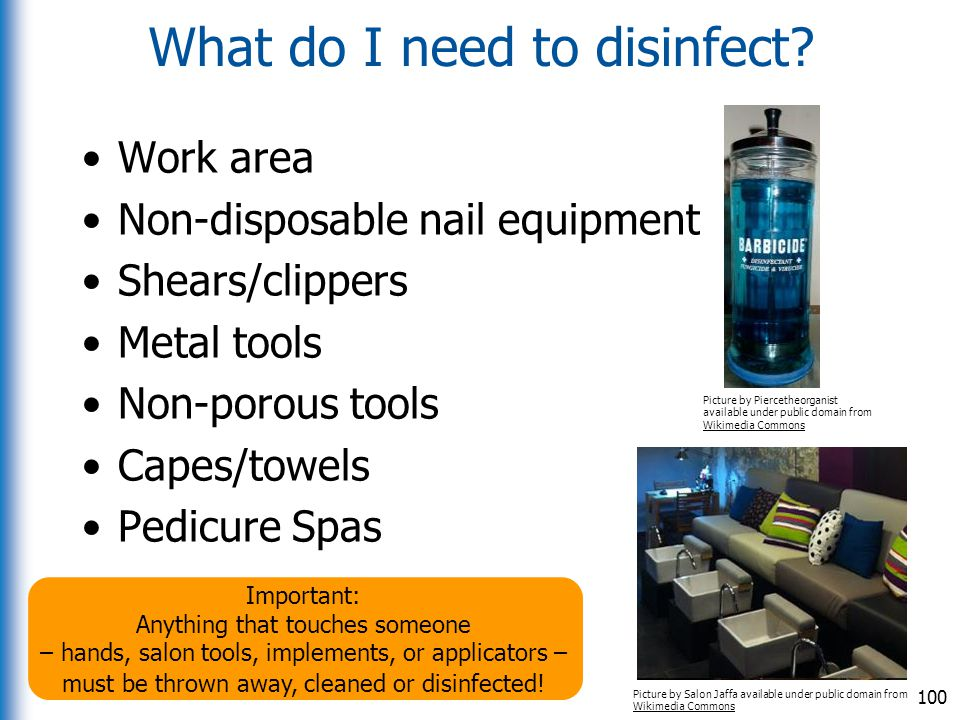 What do I need to disinfect? Work area Non-disposable nail equipment Shears/clippers Metal tools Non-porous tools Capes/towels Pedicure Spas 100 Pictu