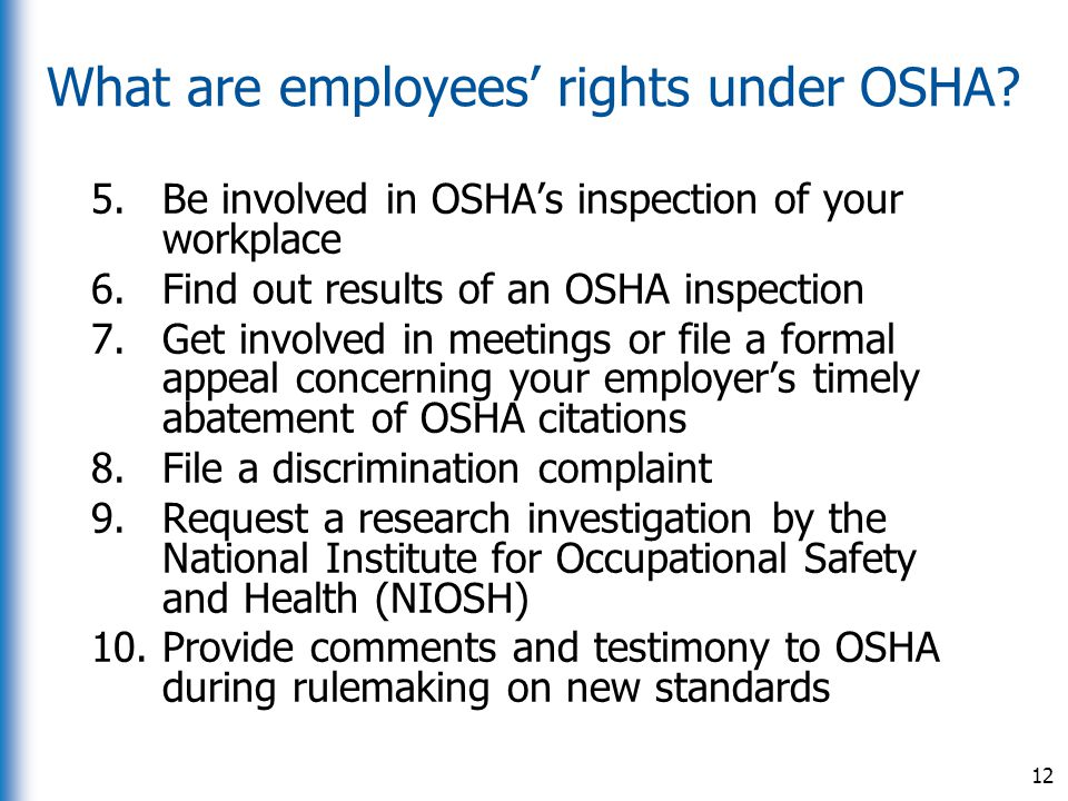 What are employees' rights under OSHA? 5.Be involved in OSHA's inspection of your workplace 6.Find out results of an OSHA inspection 7.Get involved in