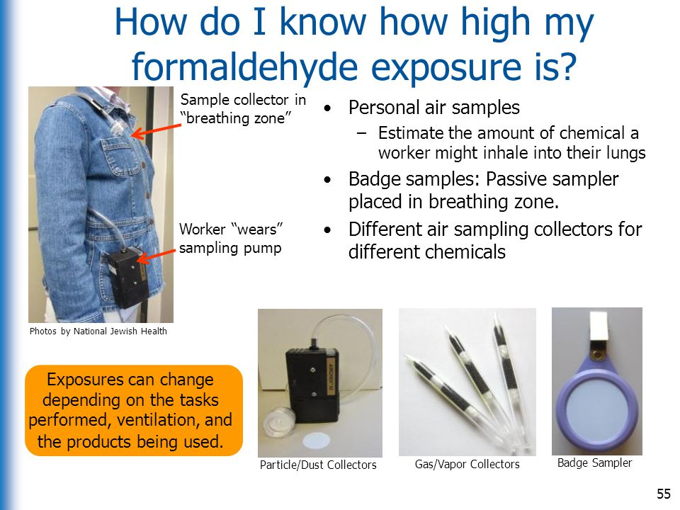 How do I know how high my formaldehyde exposure is? Personal air samples –Estimate the amount of chemical a worker might inhale into their lungs Badge