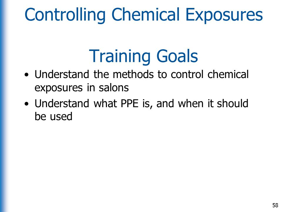 Controlling Chemical Exposures Training Goals Understand the methods to control chemical exposures in salons Understand what PPE is, and when it shoul