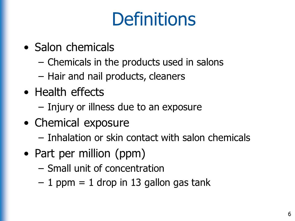 Definitions Salon chemicals –Chemicals in the products used in salons –Hair and nail products, cleaners Health effects –Injury or illness due to an ex