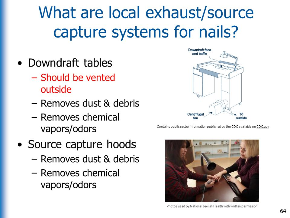 What are local exhaust/source capture systems for nails? Downdraft tables –Should be vented outside –Removes dust & debris –Removes chemical vapors/od