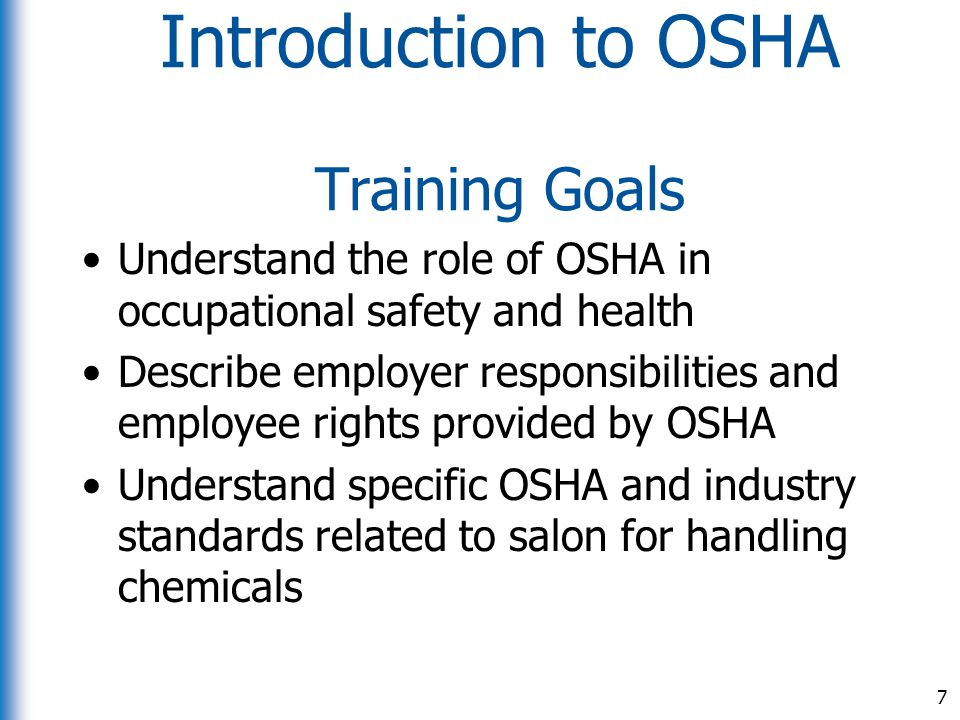 Introduction to OSHA Training Goals Understand the role of OSHA in occupational safety and health Describe employer responsibilities and employee righ
