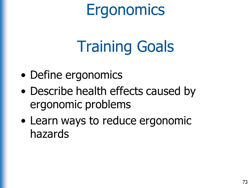 Ergonomics Training Goals Define ergonomics Describe health effects caused by ergonomic problems Learn ways to reduce ergonomic hazards 73