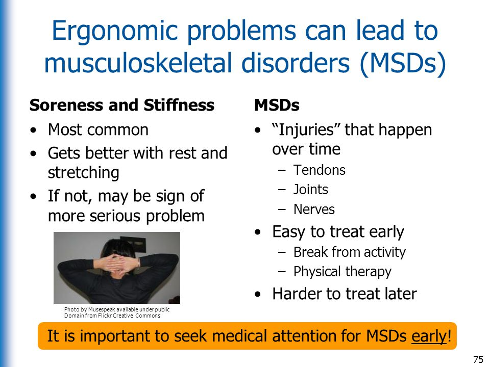 Ergonomic problems can lead to musculoskeletal disorders (MSDs) Soreness and Stiffness Most common Gets better with rest and stretching If not, may be