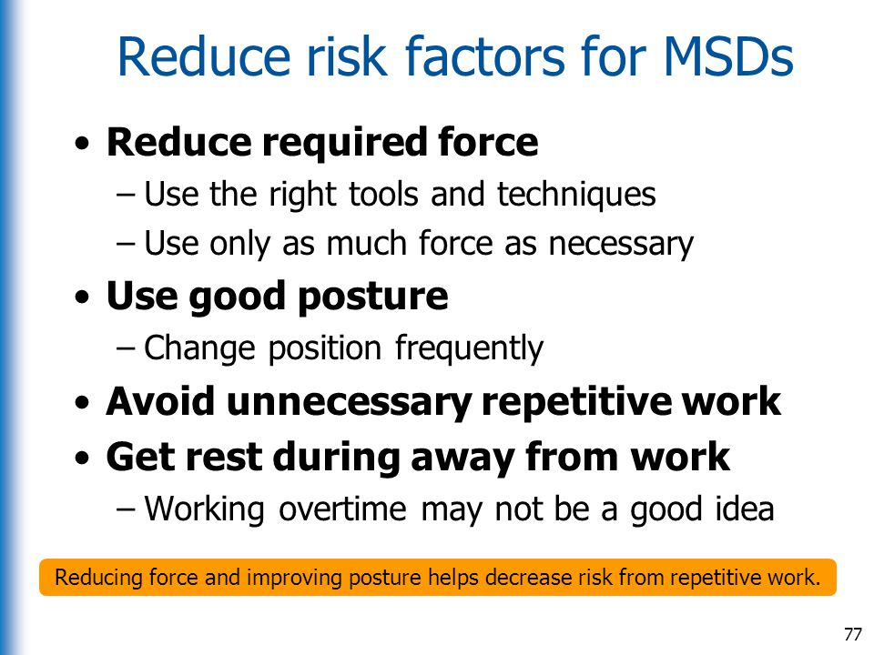 Reduce risk factors for MSDs Reduce required force –Use the right tools and techniques –Use only as much force as necessary Use good posture –Change p