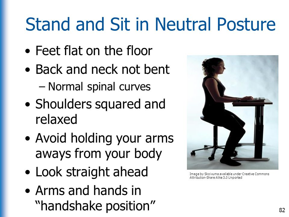 Stand and Sit in Neutral Posture Feet flat on the floor Back and neck not bent –Normal spinal curves Shoulders squared and relaxed Avoid holding your