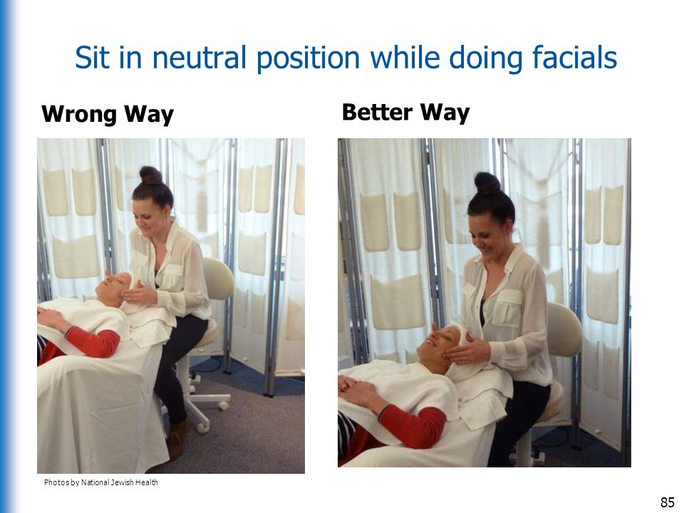 Sit in neutral position while doing facials Wrong Way Better Way 85 Photos by National Jewish Health