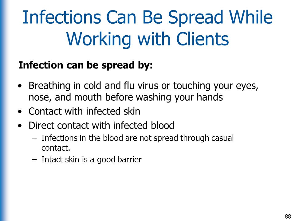 Infections Can Be Spread While Working with Clients Infection can be spread by: Breathing in cold and flu virus or touching your eyes, nose, and mouth