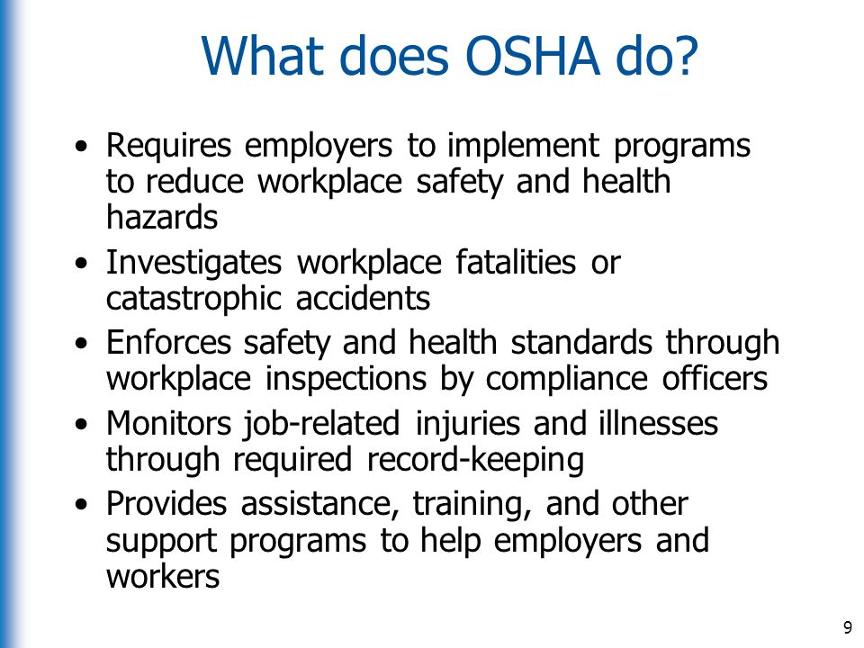 What does OSHA do? Requires employers to implement programs to reduce workplace safety and health hazards Investigates workplace fatalities or catastr
