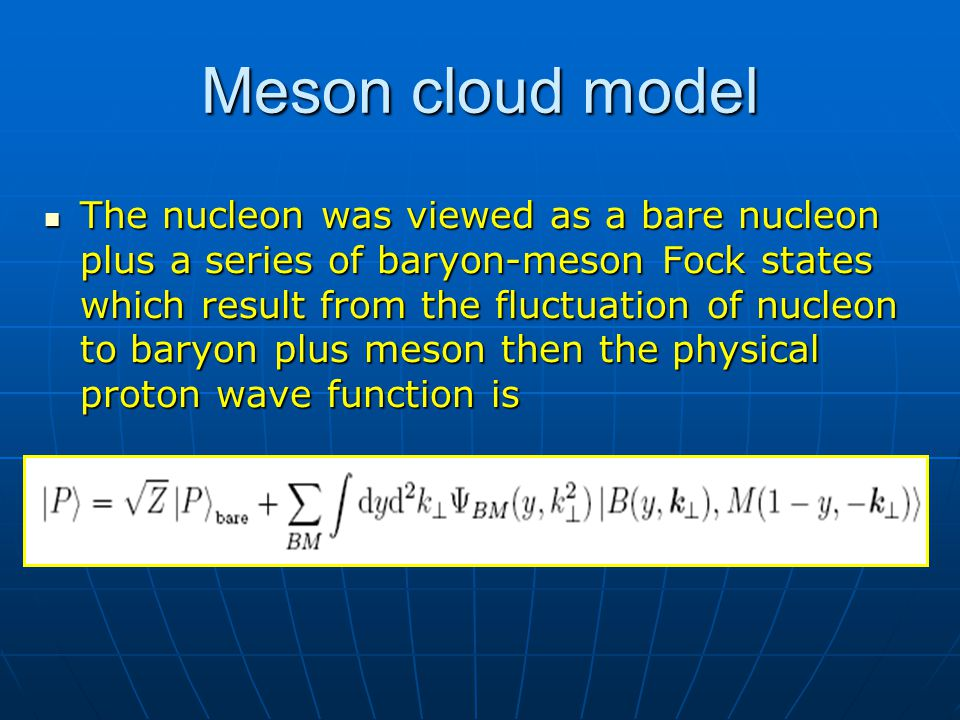 Meson cloud model The nucleon was viewed as a bare nucleon plus a series of baryon-meson Fock states which result from the fluctuation of nucleon to b