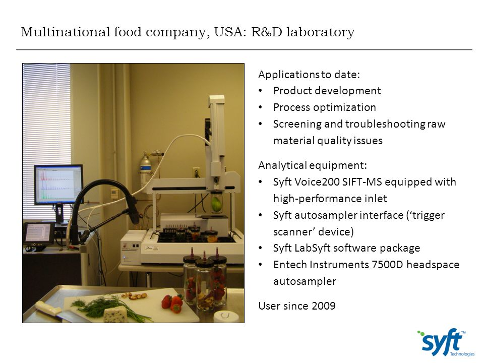 Multinational food company, USA: R&D laboratory Applications to date: Product development Process optimization Screening and troubleshooting raw mater