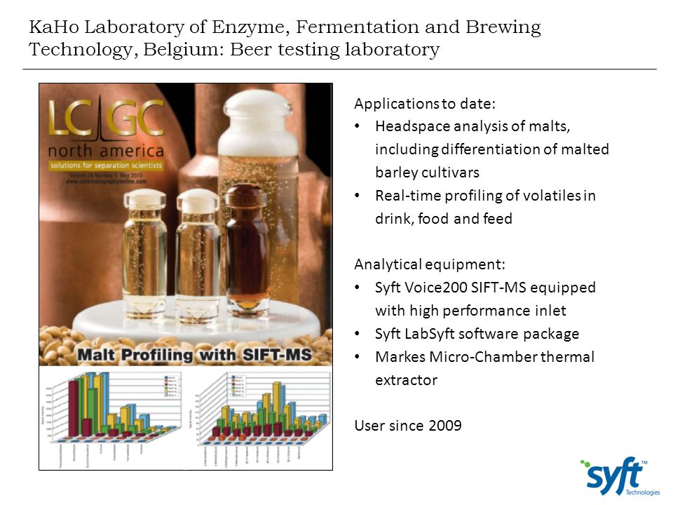 KaHo Laboratory of Enzyme, Fermentation and Brewing Technology, Belgium: Beer testing laboratory Applications to date: Headspace analysis of malts, in