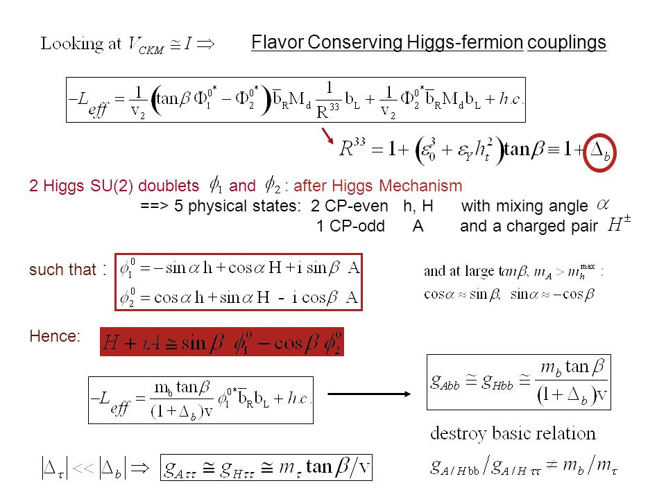 Flavor Conserving Higgs-fermion couplings 2 Higgs SU(2) doublets and : after Higgs Mechanism ==> 5 physical states: 2 CP-even h, H with mixing angle 1 CP-odd A and a charged pair such that : Hence:
