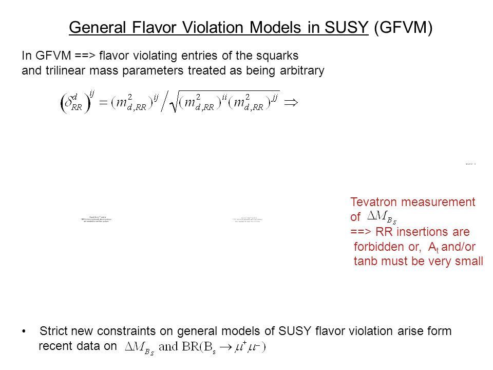 General Flavor Violation Models in SUSY (GFVM) In GFVM ==> flavor violating entries of the squarks and trilinear mass parameters treated as being arbitrary Strict new constraints on general models of SUSY flavor violation arise form recent data on Tevatron measurement of ==> RR insertions are forbidden or, A t and/or tanb must be very small