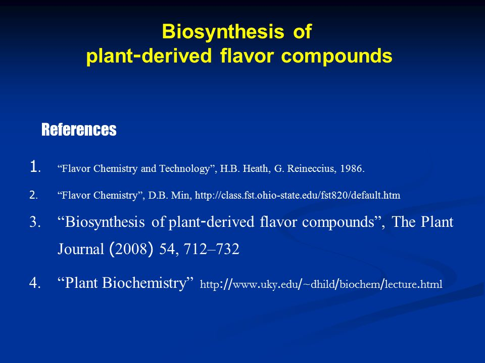 "References 1. ""Flavor Chemistry and Technology"", H.B. Heath, G. Reineccius, 1986. 2. ""Flavor Chemistry"", D.B. Min, http://class.fst.ohio-state.edu/fst"