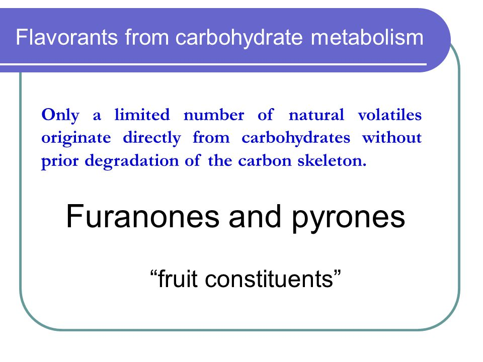 "Flavorants from carbohydrate metabolism Furanones and pyrones ""fruit constituents"" Only a limited number of natural volatiles originate directly from"