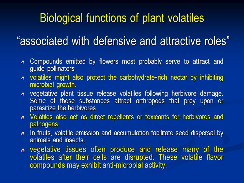 Biological functions of plant volatiles Compounds emitted by flowers most probably serve to attract and guide pollinators volatiles might also protect