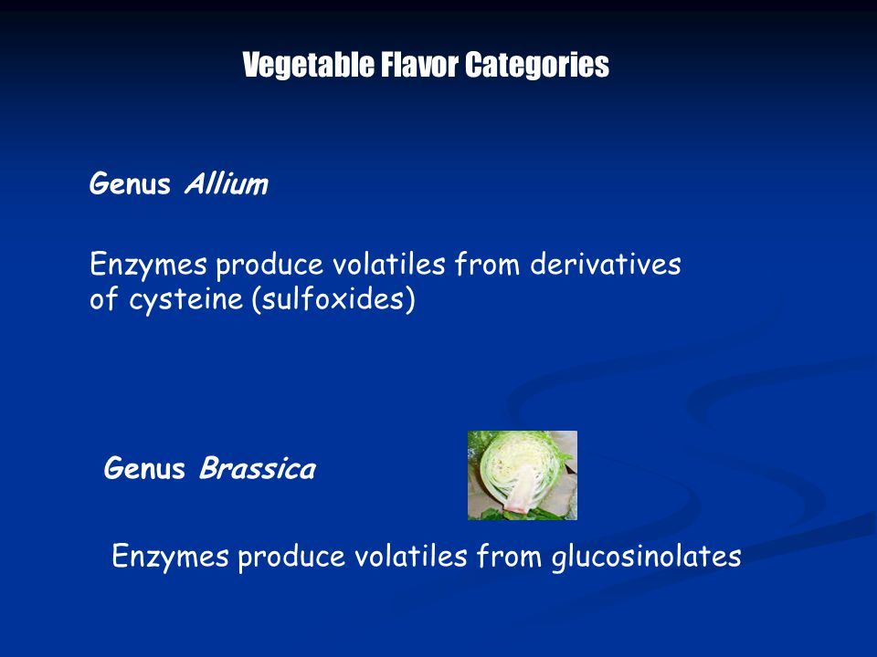 Vegetable Flavor Categories Genus Allium Enzymes produce volatiles from derivatives of cysteine (sulfoxides) Genus Brassica Enzymes produce volatiles