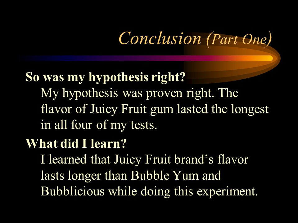 Conclusion ( Part One ) So was my hypothesis right? My hypothesis was proven right. The flavor of Juicy Fruit gum lasted the longest in all four of my