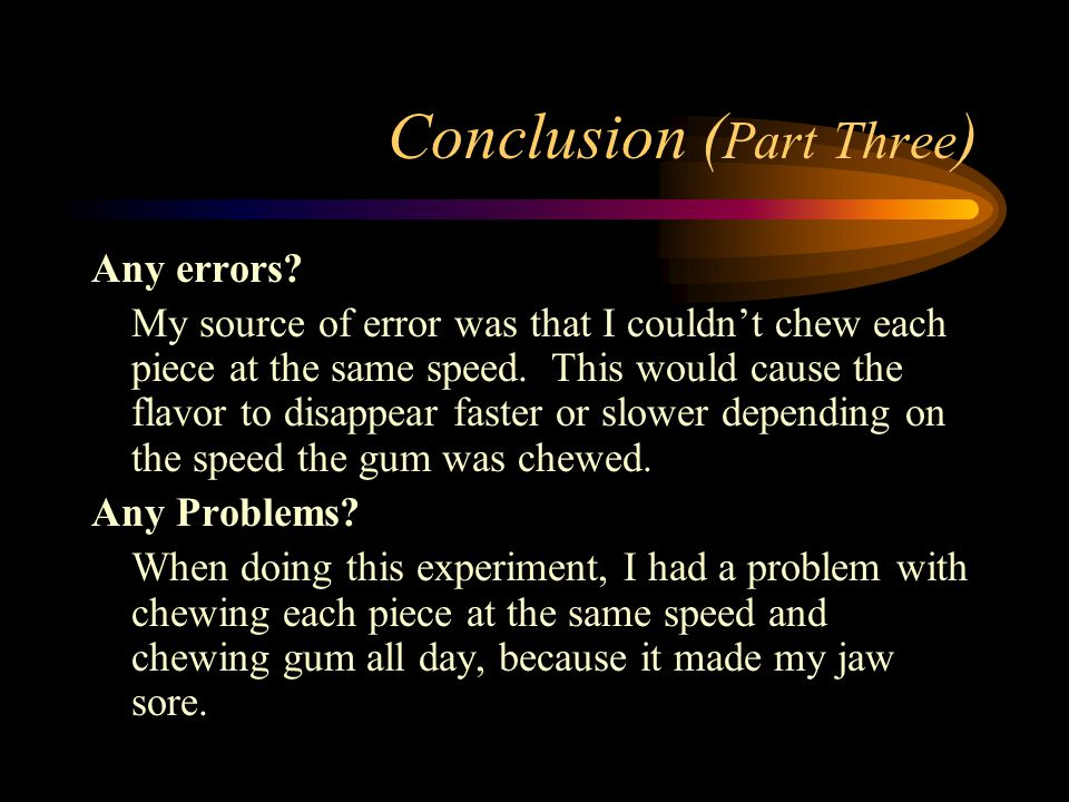 Conclusion ( Part Three ) Any errors? My source of error was that I couldn't chew each piece at the same speed. This would cause the flavor to disappe