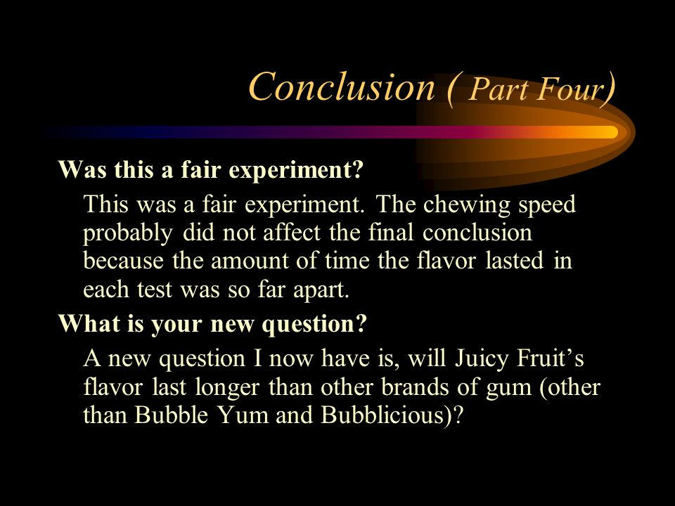 Conclusion ( Part Four ) Was this a fair experiment? This was a fair experiment. The chewing speed probably did not affect the final conclusion becaus