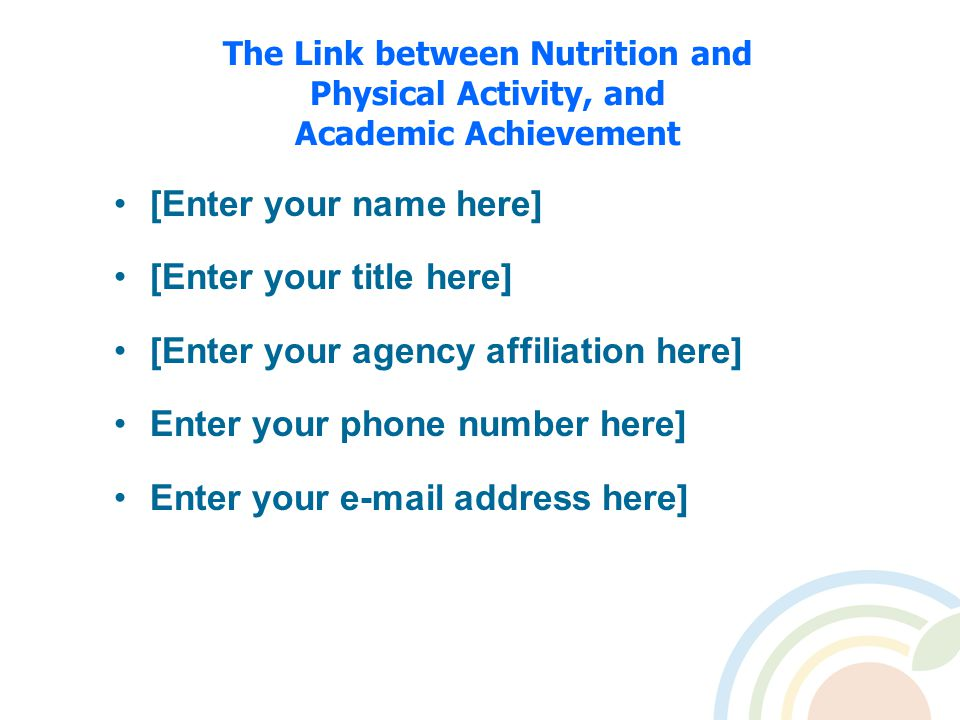 The Link between Nutrition and Physical Activity, and Academic Achievement [Enter your name here] [Enter your title here] [Enter your agency affiliation here] Enter your phone number here] Enter your e-mail address here]