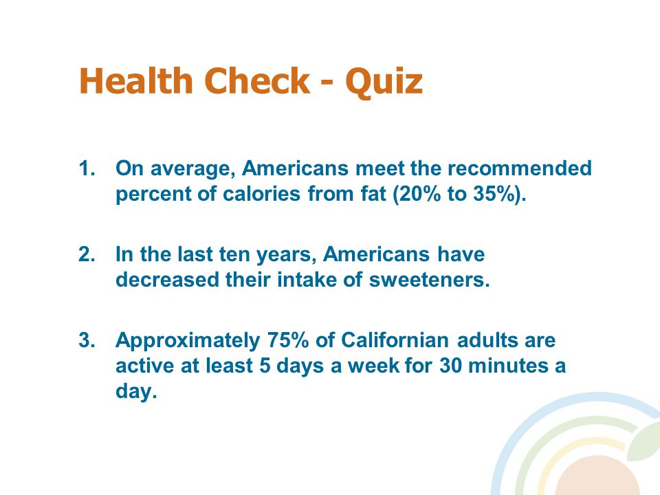 Health Check - Quiz 1.On average, Americans meet the recommended percent of calories from fat (20% to 35%).