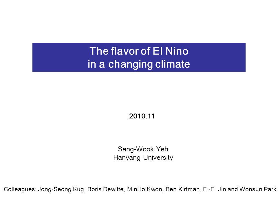 The flavor of El Nino in a changing climate Sang-Wook Yeh Hanyang University 2010.11 Colleagues: Jong-Seong Kug, Boris Dewitte, MinHo Kwon, Ben Kirtman, F.-F.